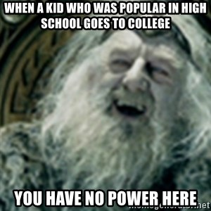 you have no power here - when a kid who was popular in high school goes to college you have no power here