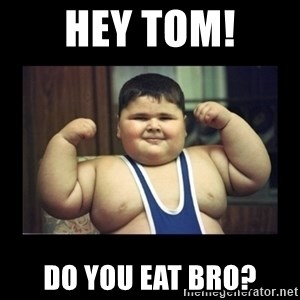 Fat kid - Hey Tom! Do you eat bro?