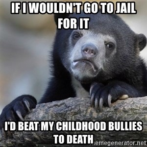 Confession Bear - if i wouldn't go to jail for it I'd beat my childhood bullies to death