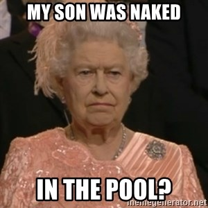 Queen Elizabeth Is Not Impressed  - MY SON WAS NAKED IN THE POOL?