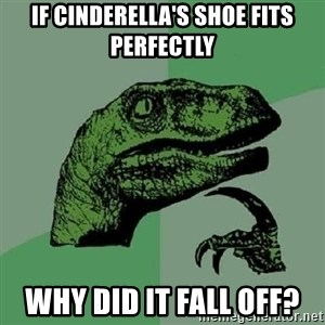 Philosoraptor - If Cinderella's shoe fits perfectly why did it fall off?