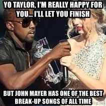 Kanye West Taylor Swift - Yo taylor, i'm really happy for you... i'll let you finish But john mayer has one of the best break-up songs of all time
