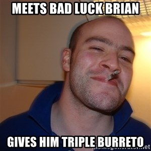 Good Guy Greg - Meets bad luck Brian Gives him triple burreto