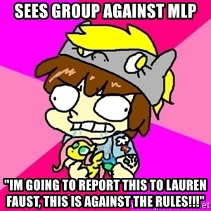 "rabid idiot brony - Sees group against MLP ""IM GOING TO REPORT THIS TO LAUREN FAUST, THIS IS AGAINST THE RULES!!!"""