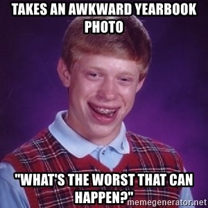 "Bad Luck Brian - takes an awkward yearbook photo ""what's the worst that can happen?"""