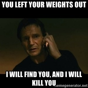 liam neeson taken - You left your weights out I will find you, and I will kill you