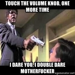 Say what again - Touch the volume knob, one more time I dare you, I double dare motherfucker