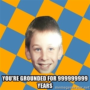 annoying elementary school kid - you're grounded for 999999999 years