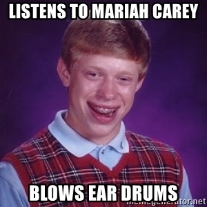 Bad Luck Brian - listens to mariah carey blows ear drums