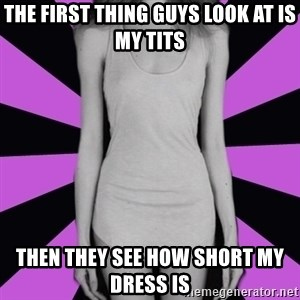 tupical_anorexic - The first thing guys look at is my tits Then they see how short my dress is