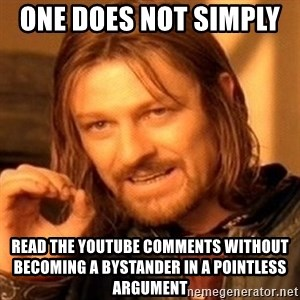 One Does Not Simply - One does not simply  read the YouTube comments without becoming a bystander in a pointless argument
