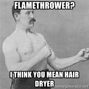overly manlyman - Flamethrower? I think you mean hair dryer