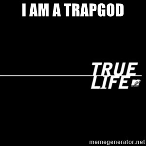 true life - I am a trapgod