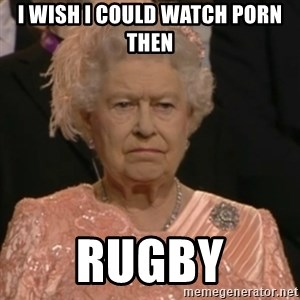 Queen Elizabeth Is Not Impressed  - I WISH I COULD WATCH PORN THEN RUGBY