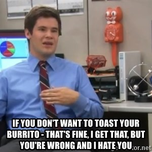 Workaholics Adam - IF YOU DON'T WANT TO TOAST YOUR BURRITO - THAT'S FINE, I GET THAT, but you're wrong and i hate you