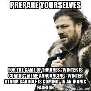"Prepare yourself - prepare yourselves for the game of thrones ""winter is coming"" meme announcing ""winter storm gandolf is coming"" in an ironic fashion"