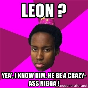 Happy Birthday Black Kid - leon ? yea', i know him. he be a crazy-ass nigga !