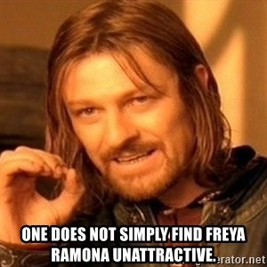 One Does Not Simply - one does not simply find freya ramona unattractive.