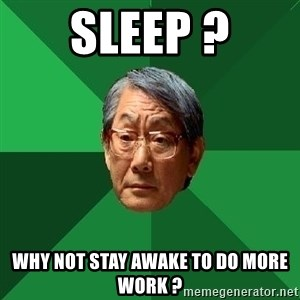 High Expectations Asian Father - sleep ? why not stay awake to do more work ?
