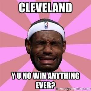 LeBron James - cleveland y u no win anything ever?
