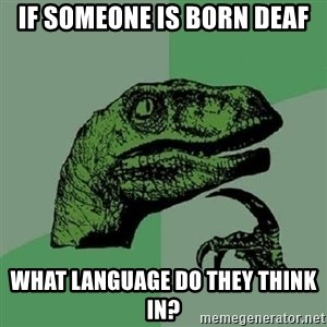 Philosoraptor - if someone is born deaf what language do they think in?