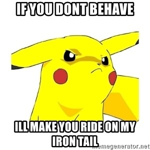 Pikachu - if you dont behave ill make you ride on my iron tail