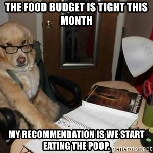 Financial advisor dog - The food budget is tight this month My recommendation is we start eating the poop.