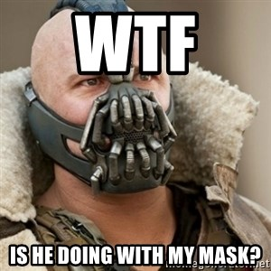Bane Batman - wtf  is he doing with my mask?