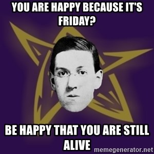 advice lovecraft  - You are Happy because it's Friday? Be happy that you are still alive