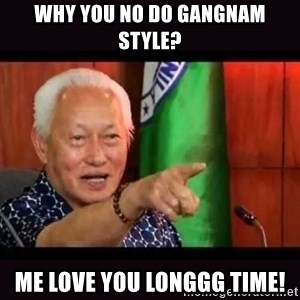 ALFREDO LIM MEME - why you no do gangnam style? me love you longgg time!