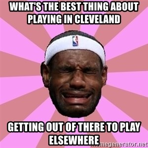 LeBron James - what's the best thing about playing in cleveland     getting out of there to play elsewhere