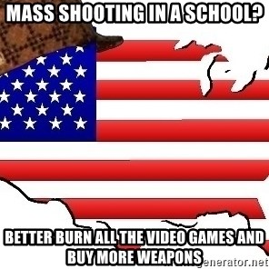 Scumbag America - Mass shooting in a school? Better burn all the video games and buy more weapons