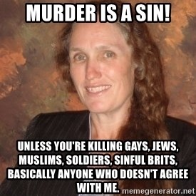 Westboro Baptist Church Lady - MURDER IS A SIN! UNLESS YOU'RE KILLING GAYS, JEWS, MUSLIMS, SOLDIERS, SINFUL BRITS, BASICALLY ANYONE WHO DOESN'T AGREE WITH ME.