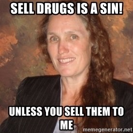 Westboro Baptist Church Lady - sell drugs is a sin! unless you sell them to me