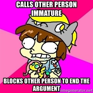 rabid idiot brony - calls other person immature blocks other person to end the argument