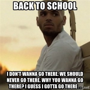 Breezy23 - back to school I don't wanna go there. We should never go there. Why you wanna go there? I guess I gotta go there . .