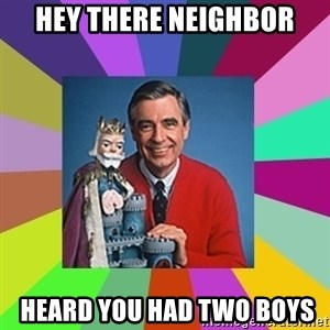 mr rogers  - hey there neighbor  heard you had two boys