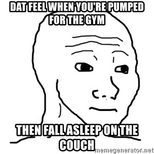 dat feel - Dat feel when you're pumped for the gym then fall asleep on the couch