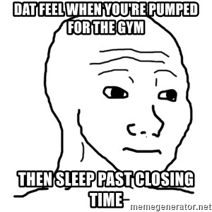 dat feel - dat feel when you're pumped for the gym then sleep past closing time