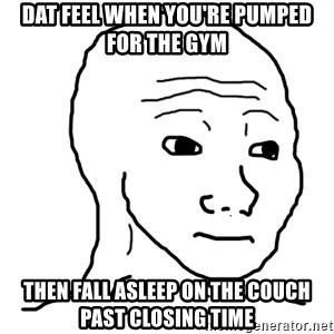 dat feel - dat feel when you're pumped for the gym then fall asleep on the couch past closing time