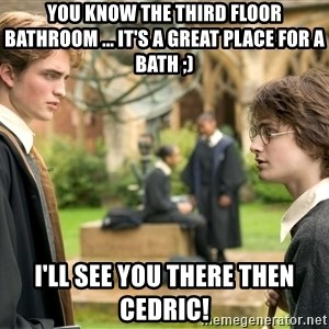 Harry Potter  - You know the third floor bathroom ... it's a great place for a bath ;) I'll see you there then cedric!