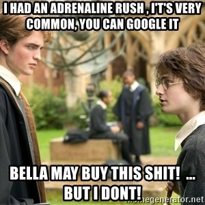 Harry Potter  - I had an adrenaline rush , i't's very common, you can google it Bella may buy this shit!  ... but I dont!