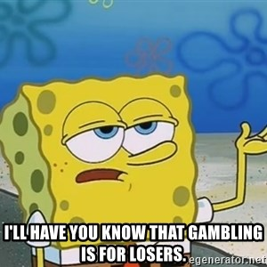 I'll have you know Spongebob - i'll have you know that gambling is for losers.