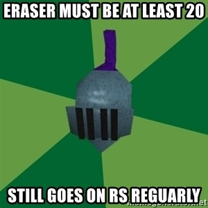 Runescape Advice - eraser must be at least 20 still goes on rs reguarly