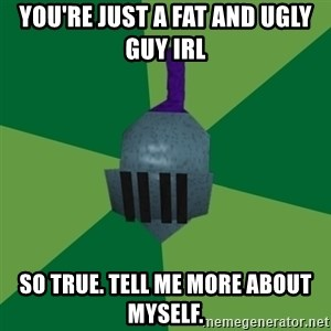 Runescape Advice - you're just a fat and ugly guy irl so true. tell me more about myself.