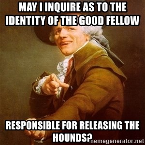 Joseph Ducreux - May I inquire as to the identity of the good fellow           responsible for releasing the hounds?