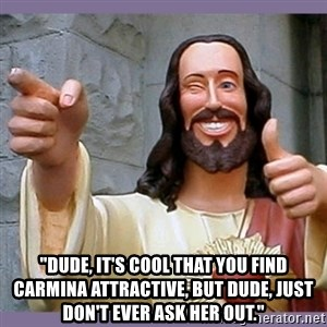 "buddy jesus - ""dude, it's cool that you find carmina attractive, but dude, just don't ever ask her out."""