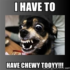 jimmywtf - I HAVE TO HAVE CHEWY TOOYY!!!