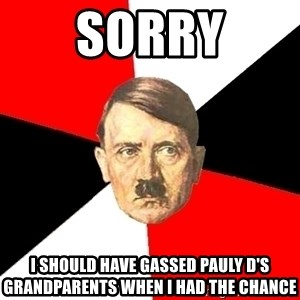 Advice Hitler - SORRY I SHOULD HAVE GASSED PAULY D'S GRANDPARENTS WHEN I HAD THE CHANCE