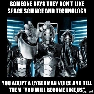 "cyberman - Someone says they don't like space,science and technology you adopt a cyberman voice and tell them ""you will become like us"""
